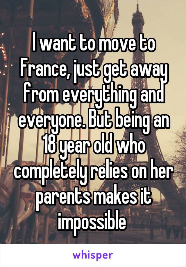 I want to move to France, just get away from everything and everyone. But being an 18 year old who completely relies on her parents makes it impossible