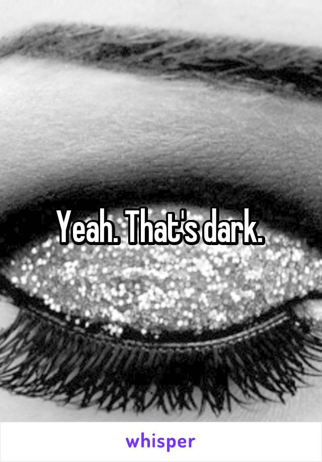Yeah. That's dark.