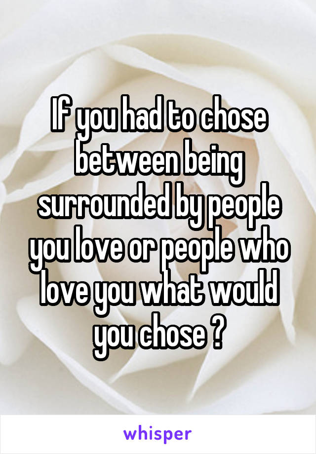 If you had to chose between being surrounded by people you love or people who love you what would you chose ?
