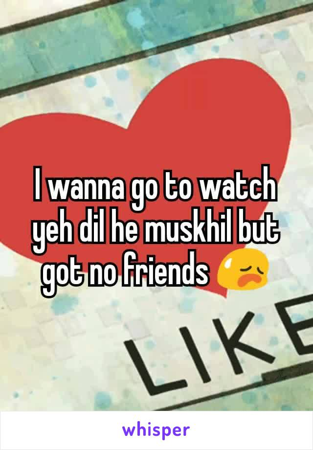I wanna go to watch yeh dil he muskhil but got no friends 😥