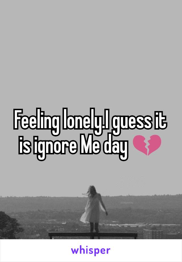 Feeling lonely.I guess it is ignore Me day 💔