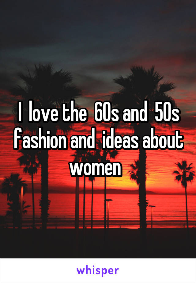 I  love the  60s and  50s fashion and  ideas about women