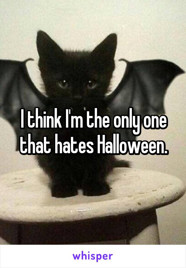 I think I'm the only one that hates Halloween.