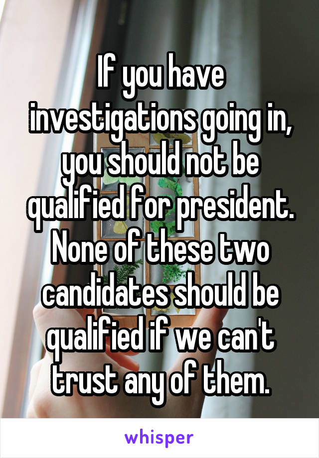 If you have investigations going in, you should not be qualified for president. None of these two candidates should be qualified if we can't trust any of them.