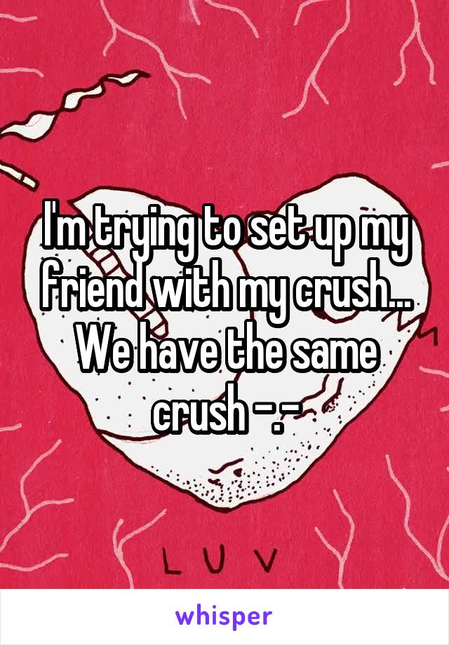 I'm trying to set up my friend with my crush... We have the same crush -.-