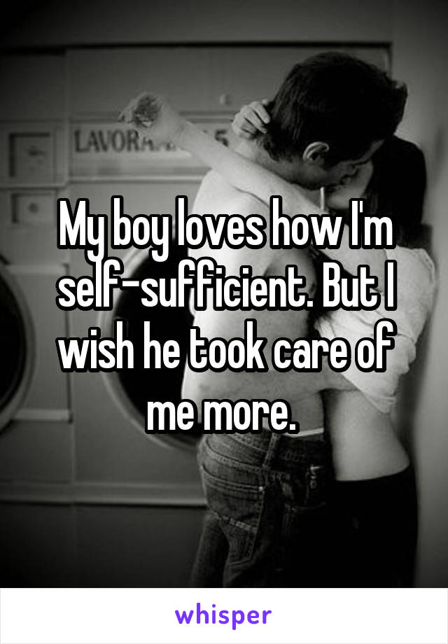 My boy loves how I'm self-sufficient. But I wish he took care of me more.