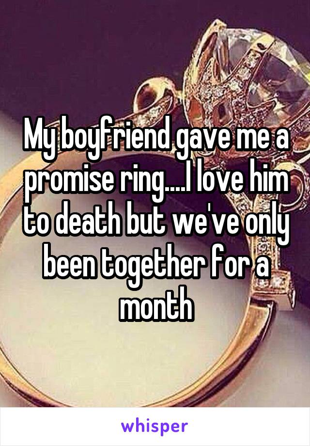 My boyfriend gave me a promise ring....I love him to death but we've only been together for a month