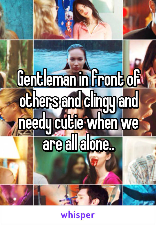 Gentleman in front of others and clingy and needy cutie when we are all alone..