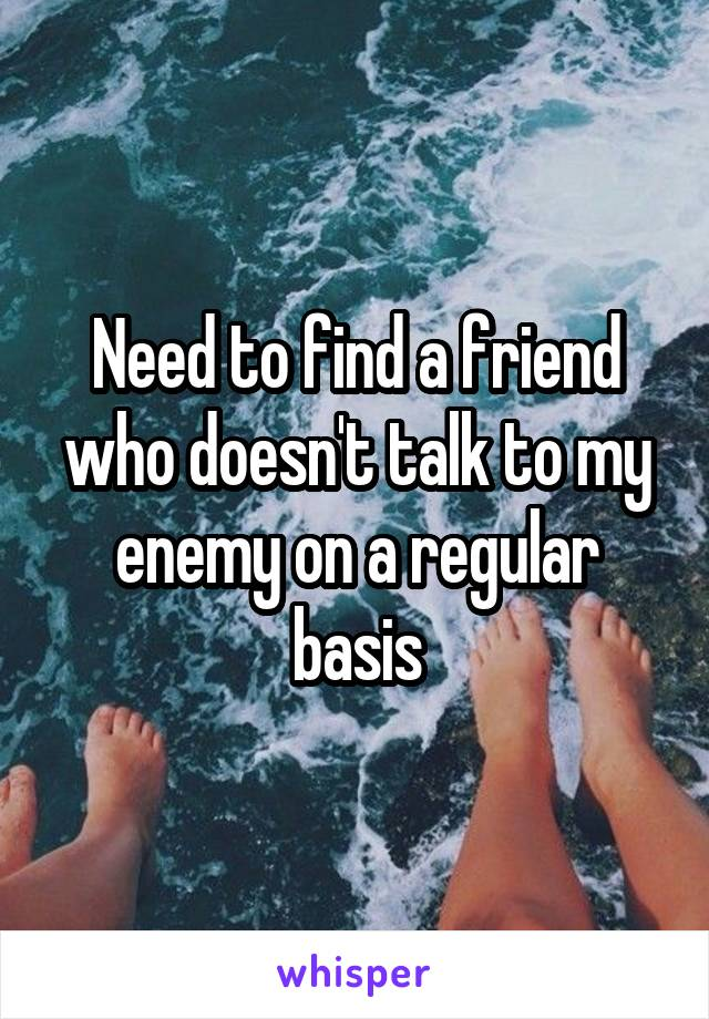 Need to find a friend who doesn't talk to my enemy on a regular basis