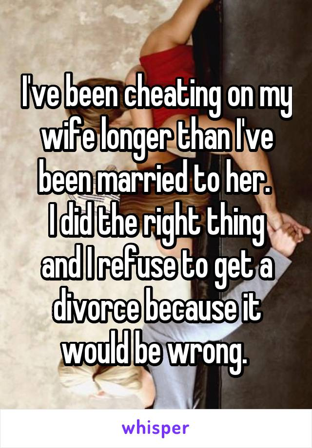 I've been cheating on my wife longer than I've been married to her.  I did the right thing and I refuse to get a divorce because it would be wrong.