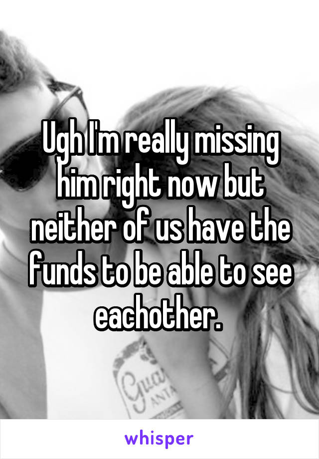 Ugh I'm really missing him right now but neither of us have the funds to be able to see eachother.