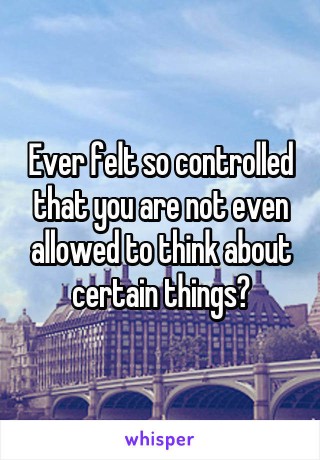 Ever felt so controlled that you are not even allowed to think about certain things?