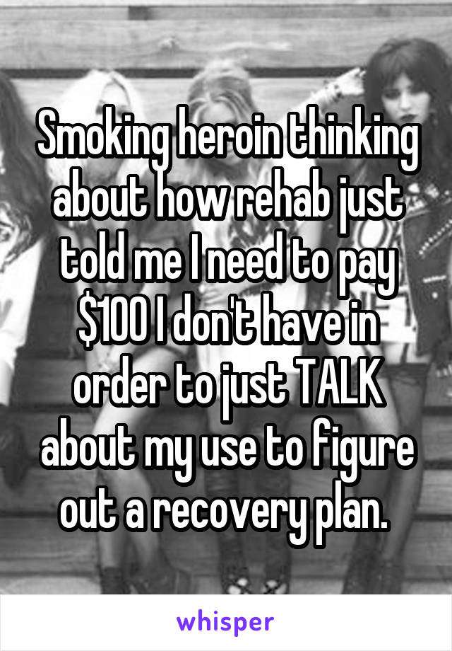 Smoking heroin thinking about how rehab just told me I need to pay $100 I don't have in order to just TALK about my use to figure out a recovery plan.