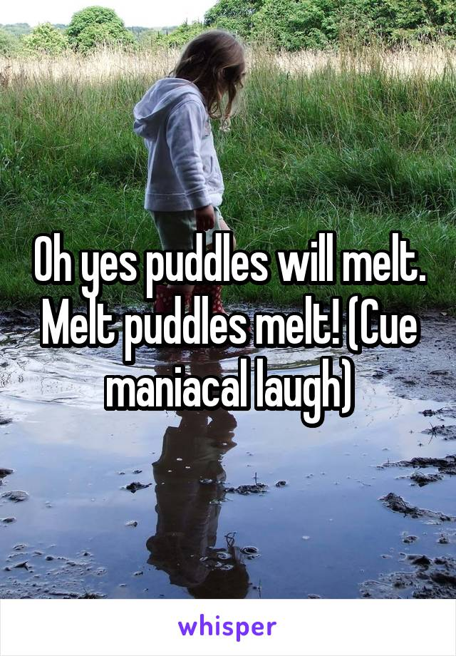 Oh yes puddles will melt. Melt puddles melt! (Cue maniacal laugh)