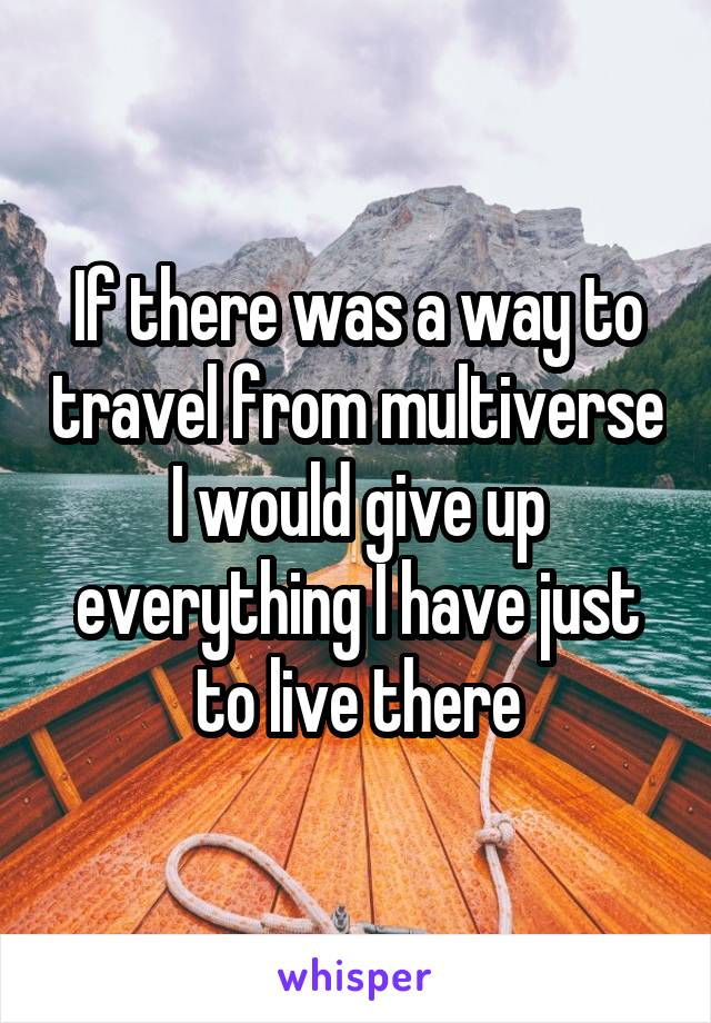 If there was a way to travel from multiverse I would give up everything I have just to live there