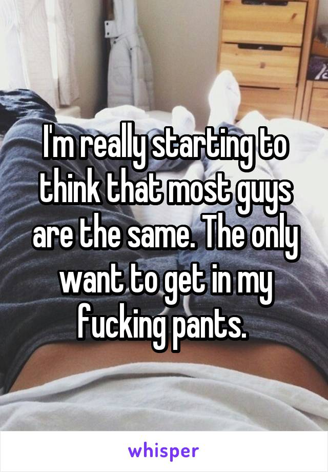 I'm really starting to think that most guys are the same. The only want to get in my fucking pants.