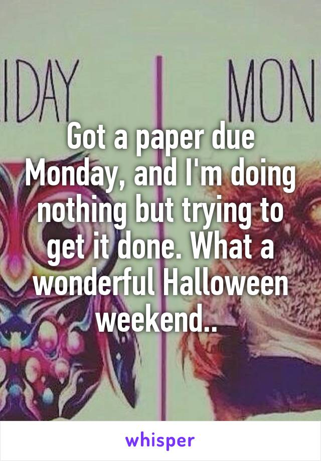 Got a paper due Monday, and I'm doing nothing but trying to get it done. What a wonderful Halloween weekend..