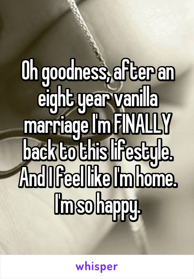 Oh goodness, after an eight year vanilla marriage I'm FINALLY back to this lifestyle. And I feel like I'm home. I'm so happy.