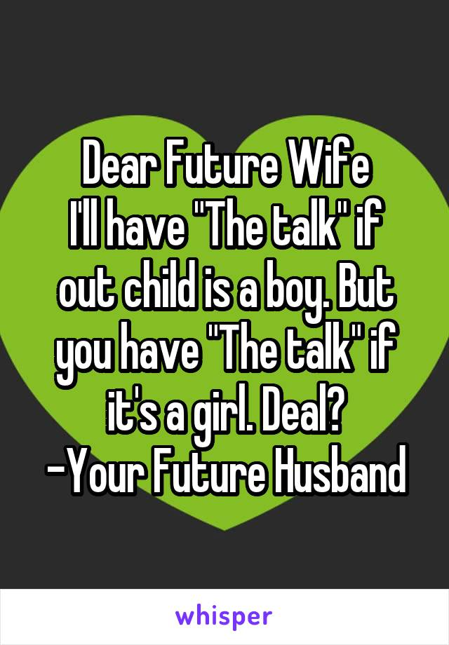 "Dear Future Wife I'll have ""The talk"" if out child is a boy. But you have ""The talk"" if it's a girl. Deal? -Your Future Husband"