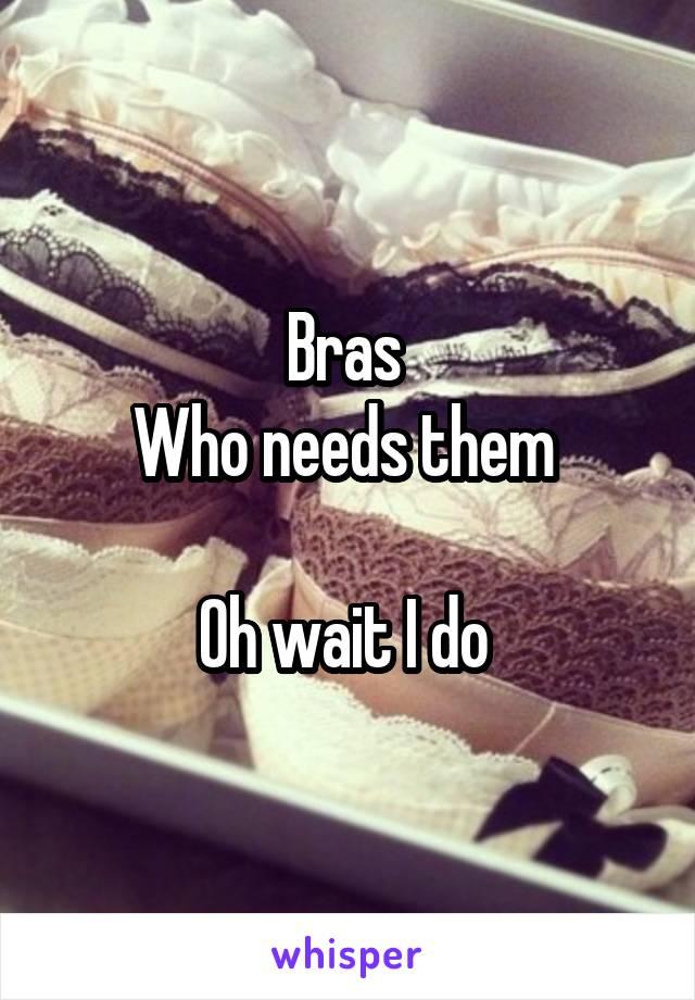 Bras  Who needs them   Oh wait I do