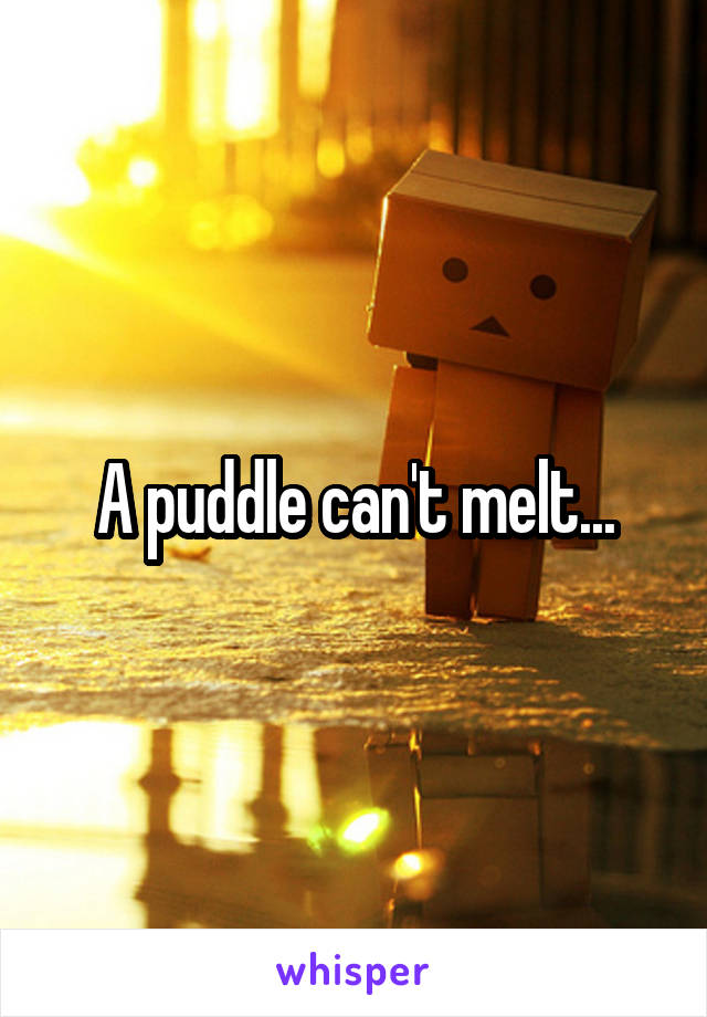 A puddle can't melt...