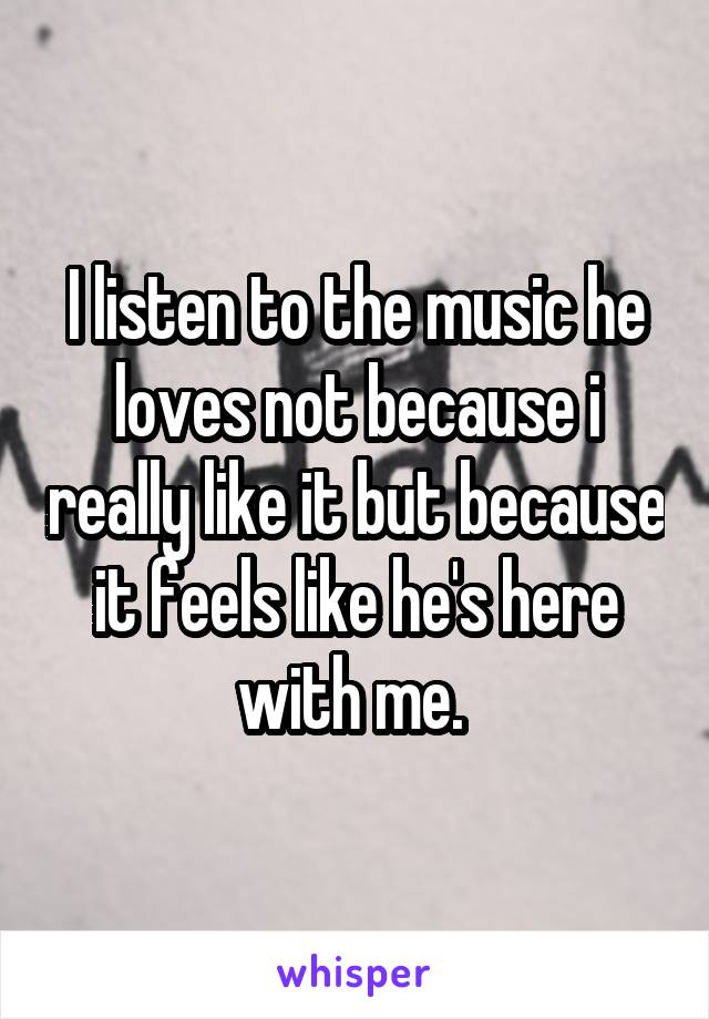 I listen to the music he loves not because i really like it but because it feels like he's here with me.