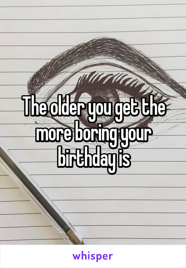 The older you get the more boring your birthday is