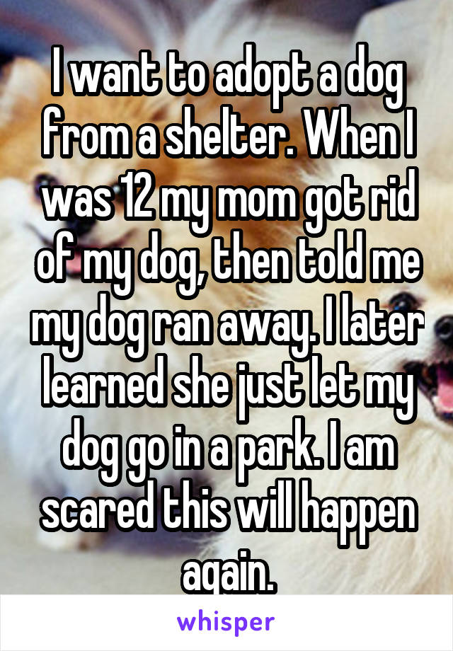 I want to adopt a dog from a shelter. When I was 12 my mom got rid of my dog, then told me my dog ran away. I later learned she just let my dog go in a park. I am scared this will happen again.