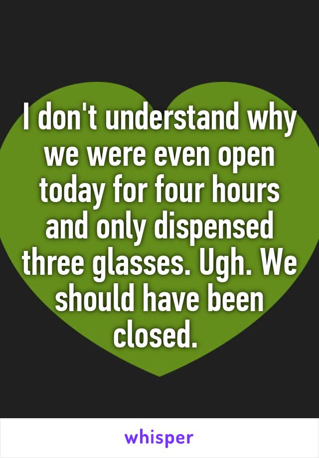 I don't understand why we were even open today for four hours and only dispensed three glasses. Ugh. We should have been closed.