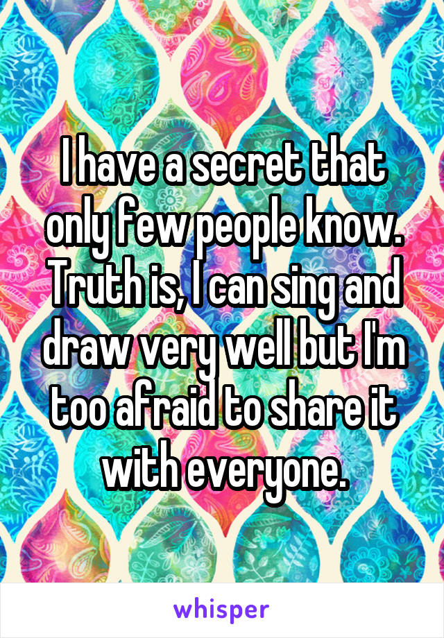 I have a secret that only few people know. Truth is, I can sing and draw very well but I'm too afraid to share it with everyone.