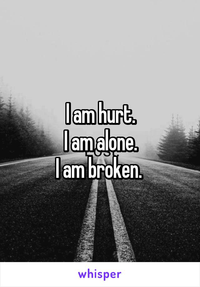 I am hurt. I am alone. I am broken.