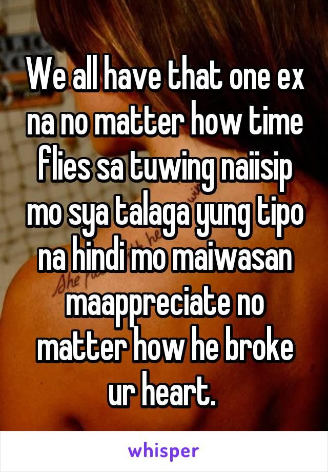 We all have that one ex na no matter how time flies sa tuwing naiisip mo sya talaga yung tipo na hindi mo maiwasan maappreciate no matter how he broke ur heart.