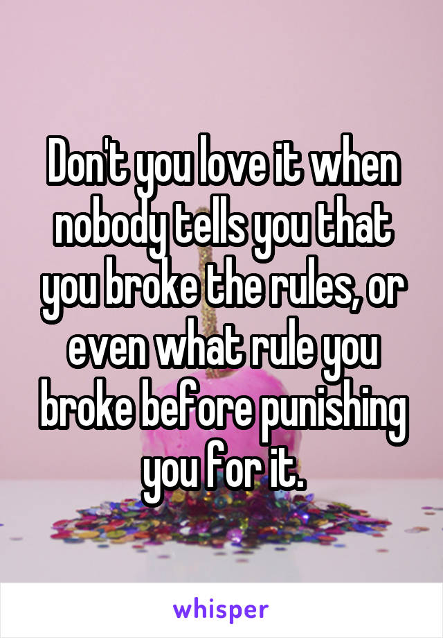 Don't you love it when nobody tells you that you broke the rules, or even what rule you broke before punishing you for it.