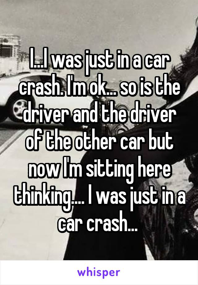 I...I was just in a car crash. I'm ok... so is the driver and the driver of the other car but now I'm sitting here thinking.... I was just in a car crash...