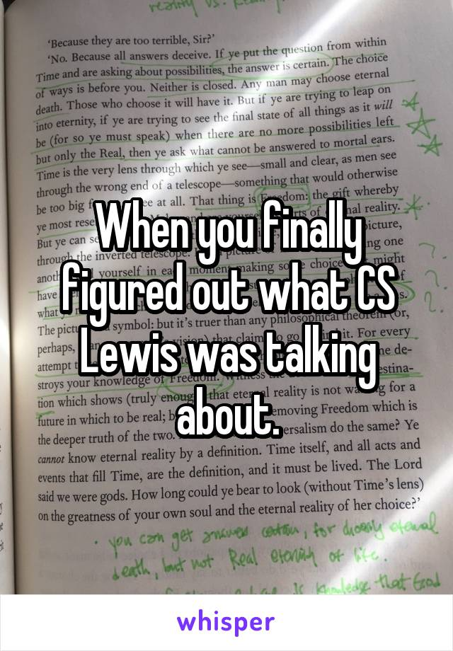When you finally figured out what CS Lewis was talking about.