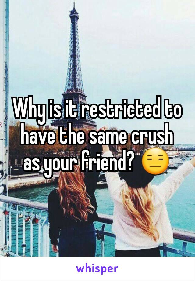Why is it restricted to have the same crush as your friend? 😑