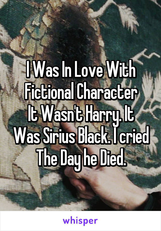 I Was In Love With Fictional Character It Wasn't Harry. It Was Sirius Black. I cried The Day he Died.