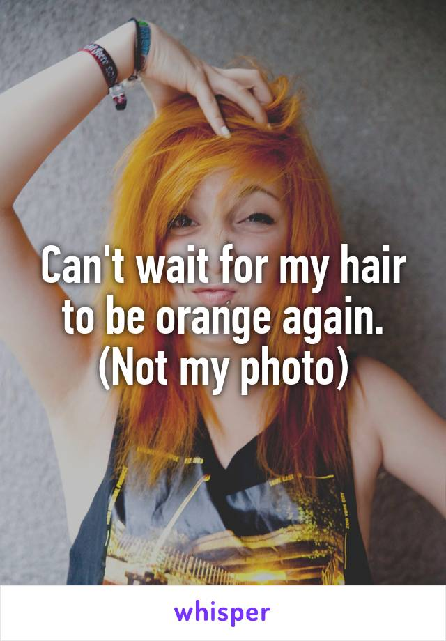 Can't wait for my hair to be orange again. (Not my photo)
