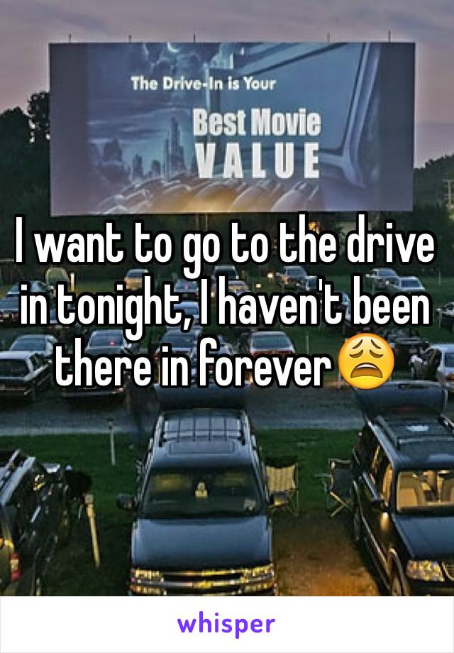I want to go to the drive in tonight, I haven't been there in forever😩
