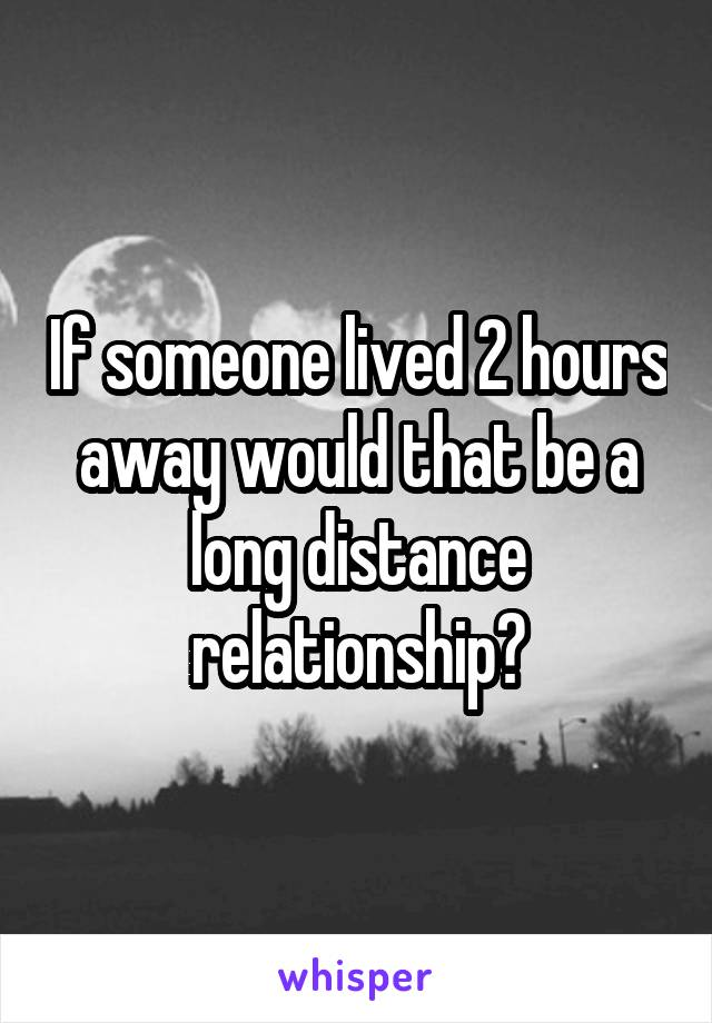 If someone lived 2 hours away would that be a long distance relationship?