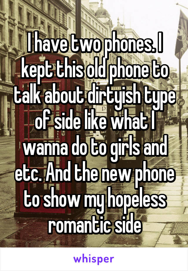 I have two phones. I kept this old phone to talk about dirtyish type of side like what I wanna do to girls and etc. And the new phone to show my hopeless romantic side