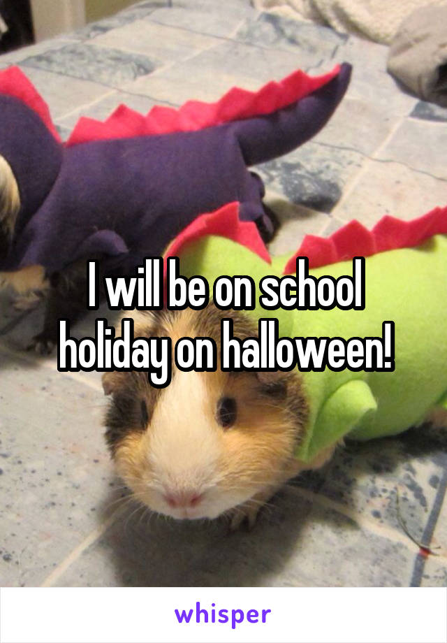 I will be on school holiday on halloween!