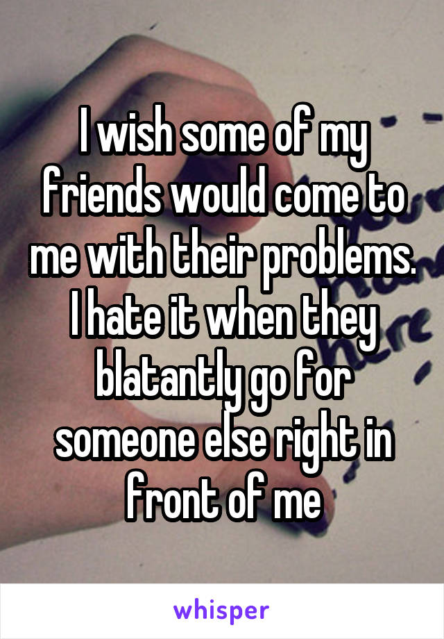 I wish some of my friends would come to me with their problems. I hate it when they blatantly go for someone else right in front of me
