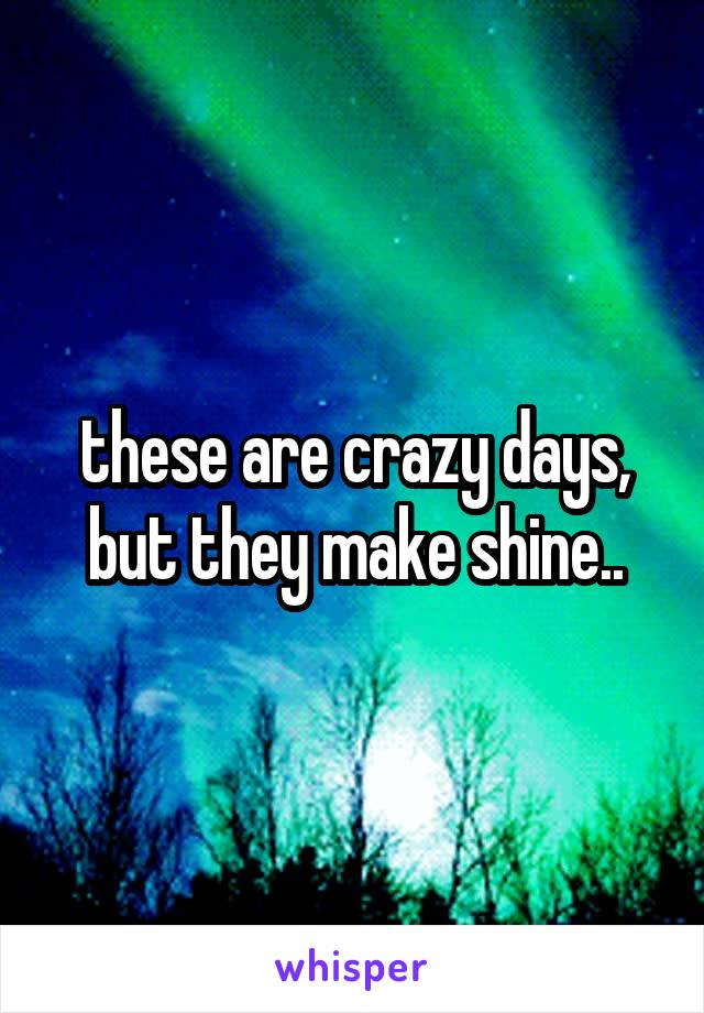 these are crazy days, but they make shine..