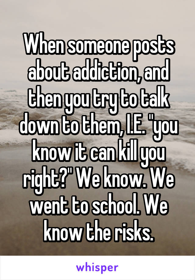 "When someone posts about addiction, and then you try to talk down to them, I.E. ""you know it can kill you right?"" We know. We went to school. We know the risks."