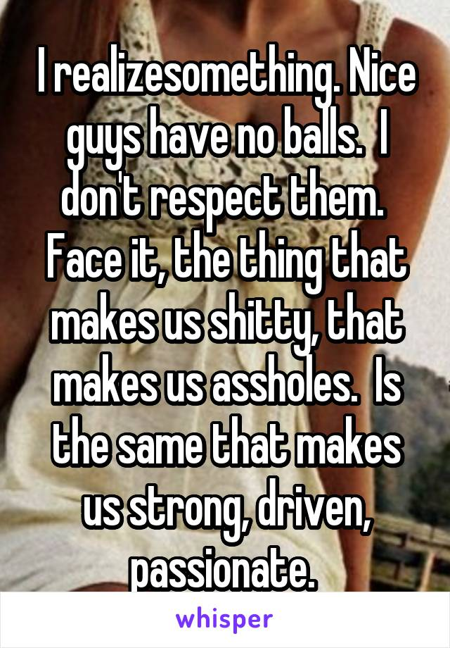I realizesomething. Nice guys have no balls.  I don't respect them.  Face it, the thing that makes us shitty, that makes us assholes.  Is the same that makes us strong, driven, passionate.
