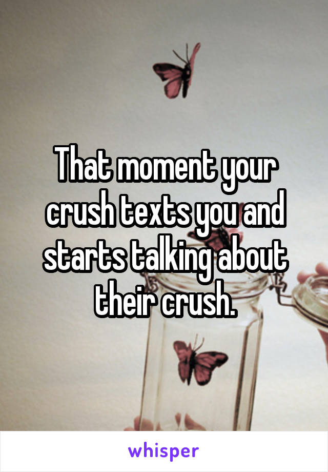 That moment your crush texts you and starts talking about their crush.