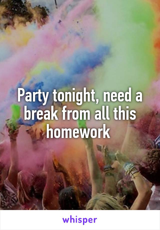 Party tonight, need a break from all this homework