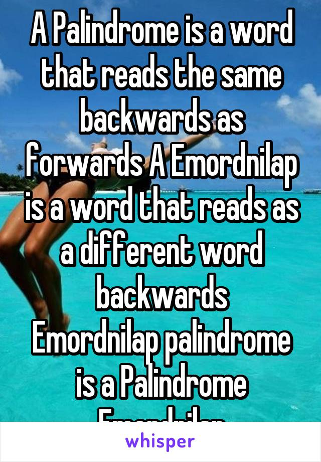 A Palindrome is a word that reads the same backwards as forwards A Emordnilap is a word that reads as a different word backwards Emordnilap palindrome is a Palindrome Emordnilap