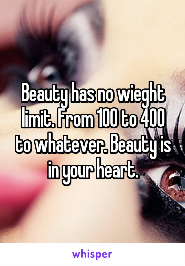 Beauty has no wieght limit. From 100 to 400 to whatever. Beauty is in your heart.